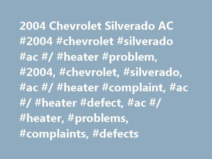 2004 Chevrolet Silverado AC #2004 #chevrolet #silverado #ac #/ #heater #problem, #2004, #chevrolet, #silverado, #ac #/ #heater #complaint, #ac #/ #heater #defect, #ac #/ #heater, #problems, #complaints, #defects http://solomon-islands.remmont.com/2004-chevrolet-silverado-ac-2004-chevrolet-silverado-ac-heater-problem-2004-chevrolet-silverado-ac-heater-complaint-ac-heater-defect-ac-heater-problems-complaint/  CarComplaints.com: Car complaints, car problems and defect information 2004 Chevrolet…