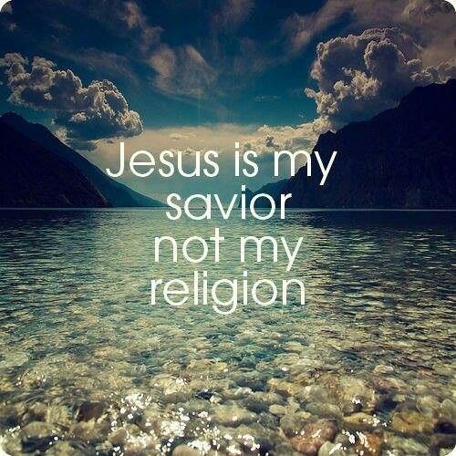 Jesus = Savior ... It's not a religion. It's a relationship!
