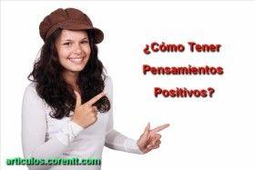 ... ¿CÓMO TENER PENSAMIENTOS POSITIVOS?. http://articulos.corentt.com/como-tener-pensamientos-positivos/