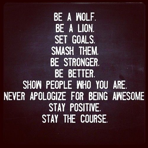 """Be a wolf. Be a lion. Set goals. Smash them. Be stronger. Be better. Show people who you are. Never apologize for being awesome. Stay positive. Stay the course."""