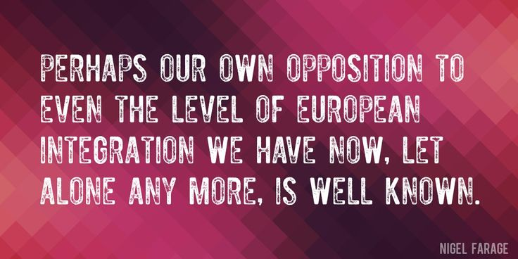 Quote by Nigel Farage => Perhaps our own opposition to even the level of European integration we have now, let alone any more, is well known.