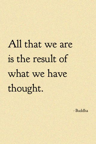 """All that we are is a result of what we have thought."""