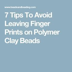 7 Tips To Avoid Leaving Finger Prints on Polymer Clay Beads