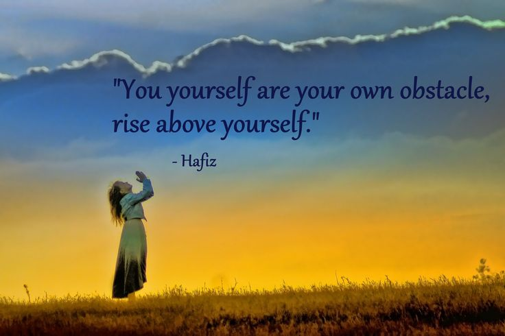 """You yourself are your own obstacle, rise above yourself."" – Hafiz"