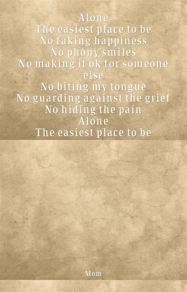 Alone The easiest place to be No faking happiness No phony smiles No making it ok for someone else No biting my tongue No guarding against the grief No hiding the pain Alone The easiest place to be