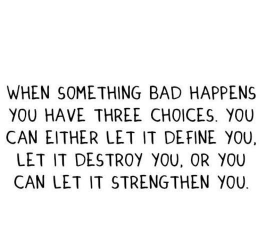 three choices.~ I choose to let it strengthen me :)