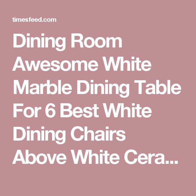 Awesome White Marble Dining Tables 25 best ideas about marble dining tables on pinterest dining pertaining to new residence marble top dining table round decor Dining Room Awesome White Marble Dining Table For 6 Best White Dining Chairs Above White Ceramic
