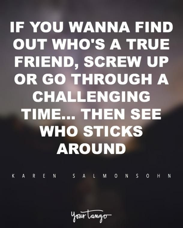"""""""If you wanna find out who's a true friend, screw up or go through a challenging time ... then see who sticks around."""" — Karen Salmonsohn"""