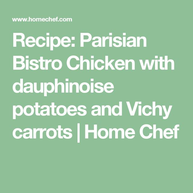 Recipe: Parisian Bistro Chicken with dauphinoise potatoes and Vichy carrots   Home Chef