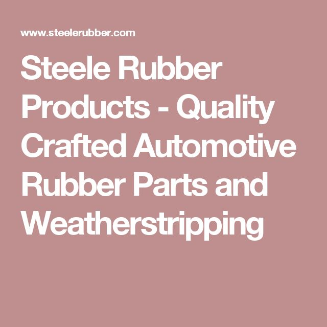 Steele Rubber Products - Quality Crafted Automotive Rubber Parts and Weatherstripping