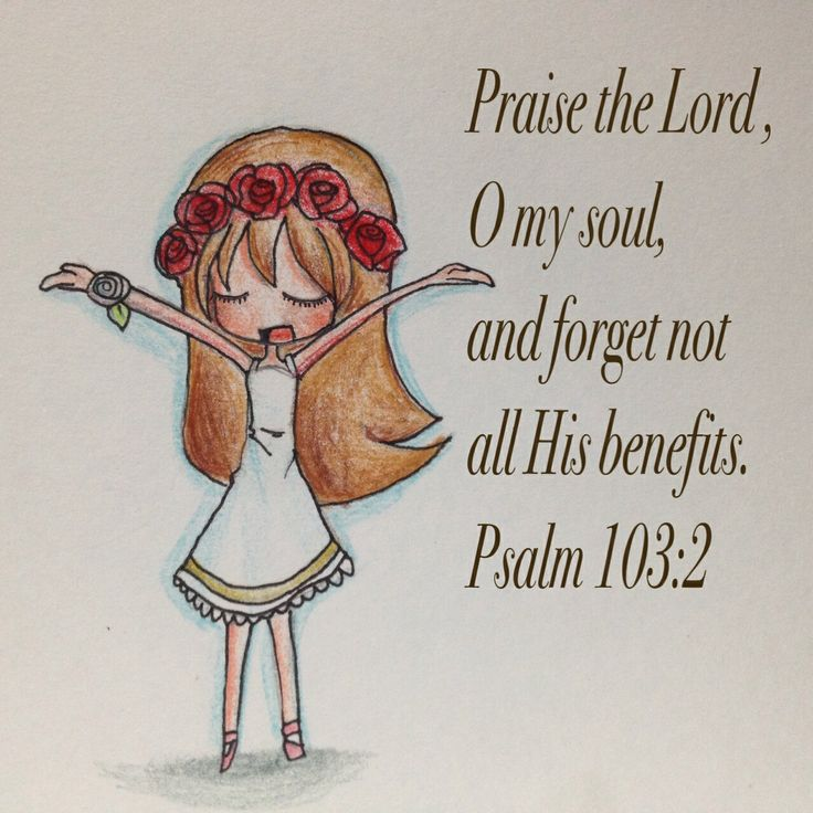 Praise the Lord , O my soul, and forget not  all His benefits. Psalm 103:2