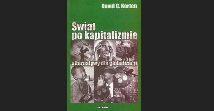Kapitalizm przeciwieństwem zdrowego rynku | Wnikliwe omówienie (nie recenzja!) książki Davida Kortena, Świat po kapitalizmie. Alternatywy dla globalizacji'. Jest ona niejako poszerzeniem pierwszej słynnej książki Kortena: 'Gdy korporacje rządzą światem' (...)