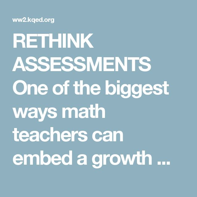 RETHINK ASSESSMENTS One of the biggest ways math teachers can embed a growth mindset into the structure and environment of class is to change the role of assessment. Rather than taking tests whose scores accumulate into a final grade, students should get credit for returning to problems they didn't get right, recognizing their mistakes and reworking the problems. Growth over the course of the year should be rewarded. Students shouldn't be penalized in their final grade for doing poorly at…