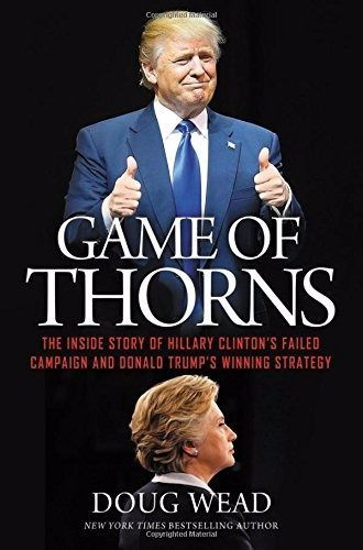 Game of Thorns: The Inside Story of Hillary Clinton's Failed Campaign Doug Wead
