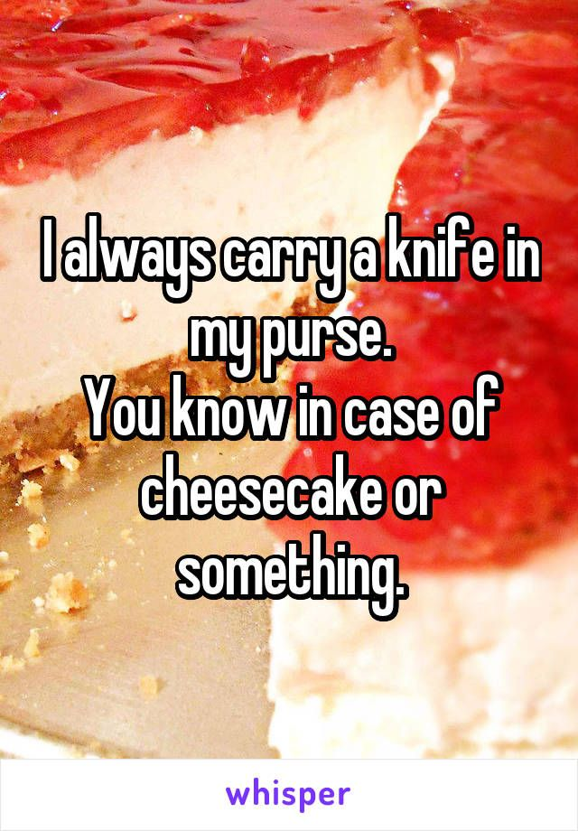 I Always Carry A Knife In My Purse You Know In Case Of