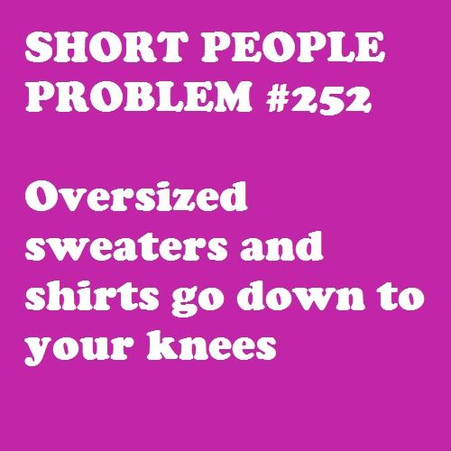 Short People Problems  honestly i don't consider this a problem bc i love oversized sweaters :D