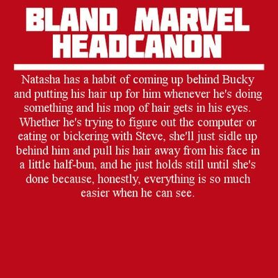 Natasha has a habit of coming up behind Bucky and putting his hair up for him whenever he's doing something and his mop of hair gets in his eyes. Whether he's trying to figure out the computer or eating or bickering with Steve, she'll just sidle up behind him and pull his hair away from his face in a little half-bun, and he just holds still until she's done because, honestly, everything is so much easier when he can see.