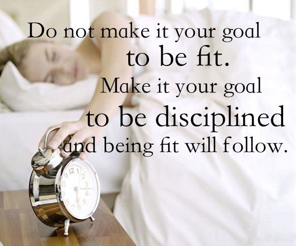 Great Advice! Do not make it your goal to be fit. Make it your goal to be disciplined and being fit will follows.