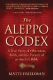 "The Aleppo Codex. As defined by the author, an Associated Press correspondent living in Jerusalem, the ""Aleppo Codex"" is the most perfect copy of the Hebrew Bible -- ""the singluar and authoritative version, for believing Jews, of God's word as it was sent into the world of men in their language."" Friedman spent four years and traveled across three continents seeking the truth about how the codex was smuggled into Israel and what happed to its missing pages.  http://outriderbooks.blogspot.com"