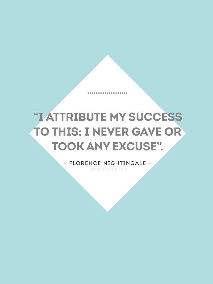"""""""I attribute my success to this: I never gave or took any excuse"""". - Florence Nightingale -  """"Yo atribuyo mi éxitoa esto: nunca puse excusas, y nunca las acepté de los demás"""". - Florence Nightingale -"""