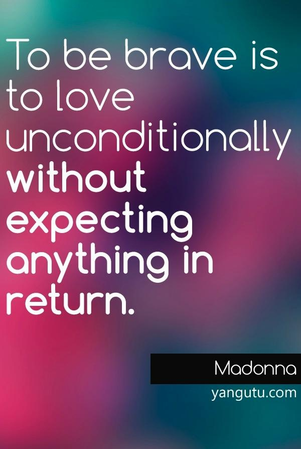 To be brave is to love unconditionally without expecting anything in return, ~ Madonna <3 Love Sayings #quotes, #love, #sayings, https://apps.facebook.com/yangutu