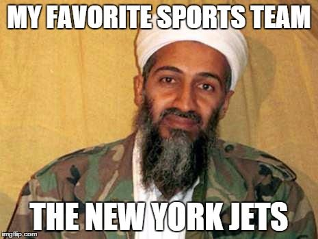 osama bin laden | MY FAVORITE SPORTS TEAM THE NEW YORK JETS | image tagged in osama bin laden | made w/ Imgflip meme maker