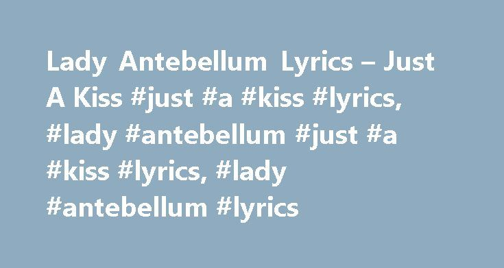 "Lady Antebellum Lyrics – Just A Kiss #just #a #kiss #lyrics, #lady #antebellum #just #a #kiss #lyrics, #lady #antebellum #lyrics http://tanzania.remmont.com/lady-antebellum-lyrics-just-a-kiss-just-a-kiss-lyrics-lady-antebellum-just-a-kiss-lyrics-lady-antebellum-lyrics/  # ""Just A Kiss"" lyrics Lyin' here with you so close to me It's hard to fight these feelings when it feels so hard to breathe Caught up in this moment Caught up in your smile I've never opened up to anyone So hard to hold back…"