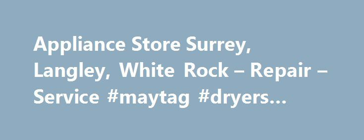 Appliance Store Surrey, Langley, White Rock – Repair – Service #maytag #dryers #repair http://indianapolis.remmont.com/appliance-store-surrey-langley-white-rock-repair-service-maytag-dryers-repair/  # Ben's Appliances – Family Owned Since 1962Serving All of Metro Vancouver Including Surrey, Langley, White Rock & Delta BC Why Buy at Ben's? Five Star Service Ben's has always been one of the leaders in customer service when it comes down to appliance sales and appliance repair. We treat our…