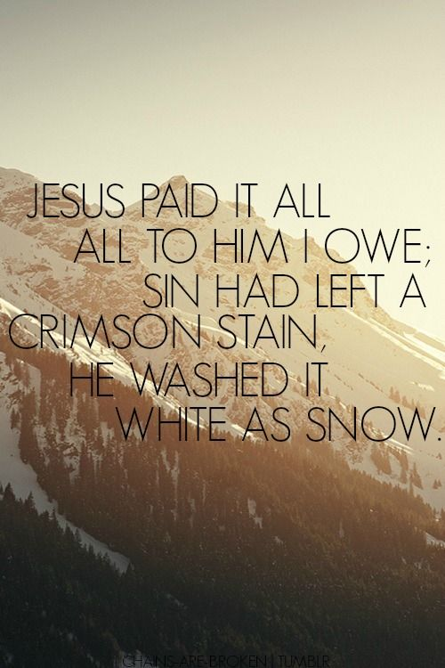 Jesus paid it all, all to Him I owe; Sin had left a crimson stain, He washed it white as snow. ~Elvina M. Hall