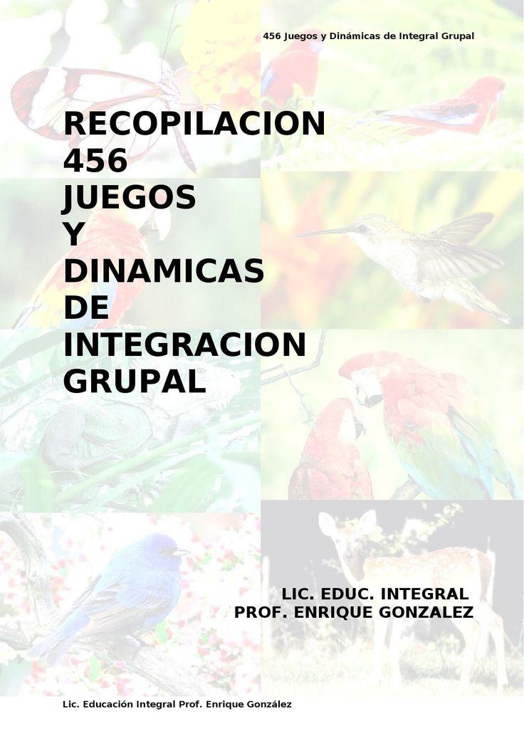 RECOPILACIÓN 456 Juegos y Dinamicas de integracion grupal. Prof. Enrique González  El presente trabajo va dirigido a todas aquellas personas que tienen la noble misión de educar a niños, niñas y adolescentes. OBJETIVO: Capacitar al participante para realizar de una manera positiva y efectiva juegos y dinámicas. CONTENIDO PROGRAMATICO: Conceptos básicos, técnicas de conducción grupal, el juego, el animador, la dinámica · Conceptos básicos: Tiempo libre: Es aquel tiempo donde existe…
