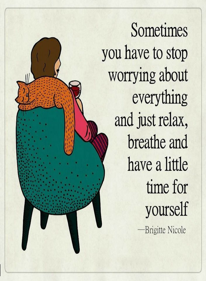 Quotes Sometimes you have to stop worrying about everything and just relax, breathe and have a little time for yourself.