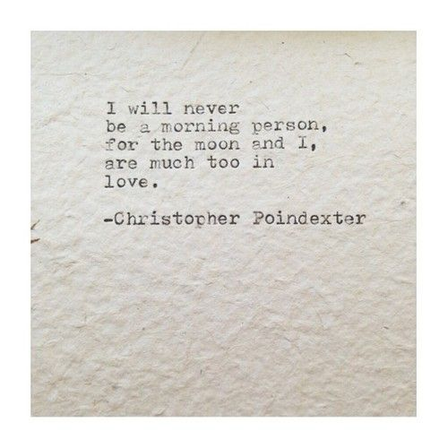 i will never be a morning person for the moon and i are too much in love // christopher poindexter