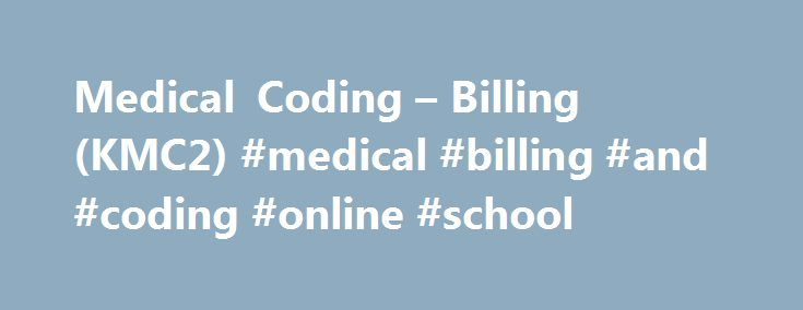 Medical Coding – Billing (KMC2) #medical #billing #and #coding #online #school http://nigeria.nef2.com/medical-coding-billing-kmc2-medical-billing-and-coding-online-school/  # School of Applied Technology Medical Coding Billing (KMC2) Certificate of Proficiency 865 Hours This program prepares students to work in the outpatient medical coding areas of hospitals, larger medical clinics, and doctors offices. It provides basic clerical training in computer concepts, Internet, e-mail…