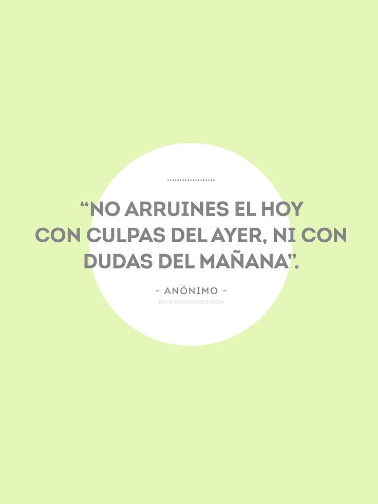 """""""No arruines el hoy con culpas del ayer, ni con dudas del mañana"""". #frases #quotes"""