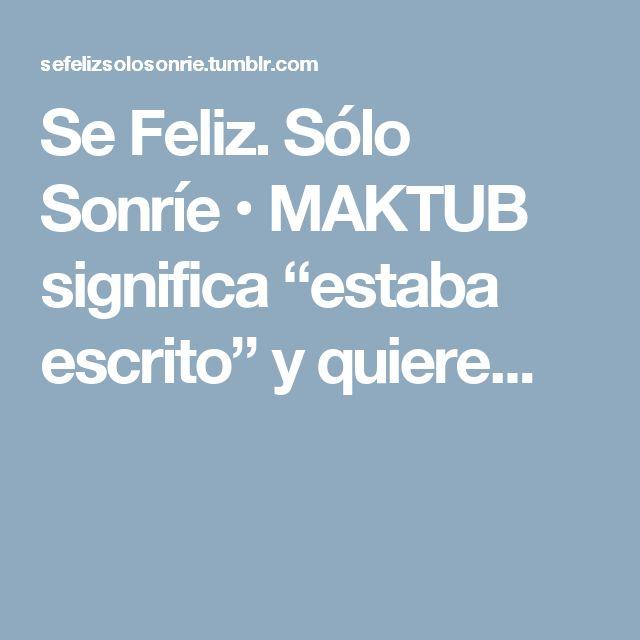 """Se Feliz. Sólo Sonríe • MAKTUB significa """"estaba escrito"""" y quiere..."""