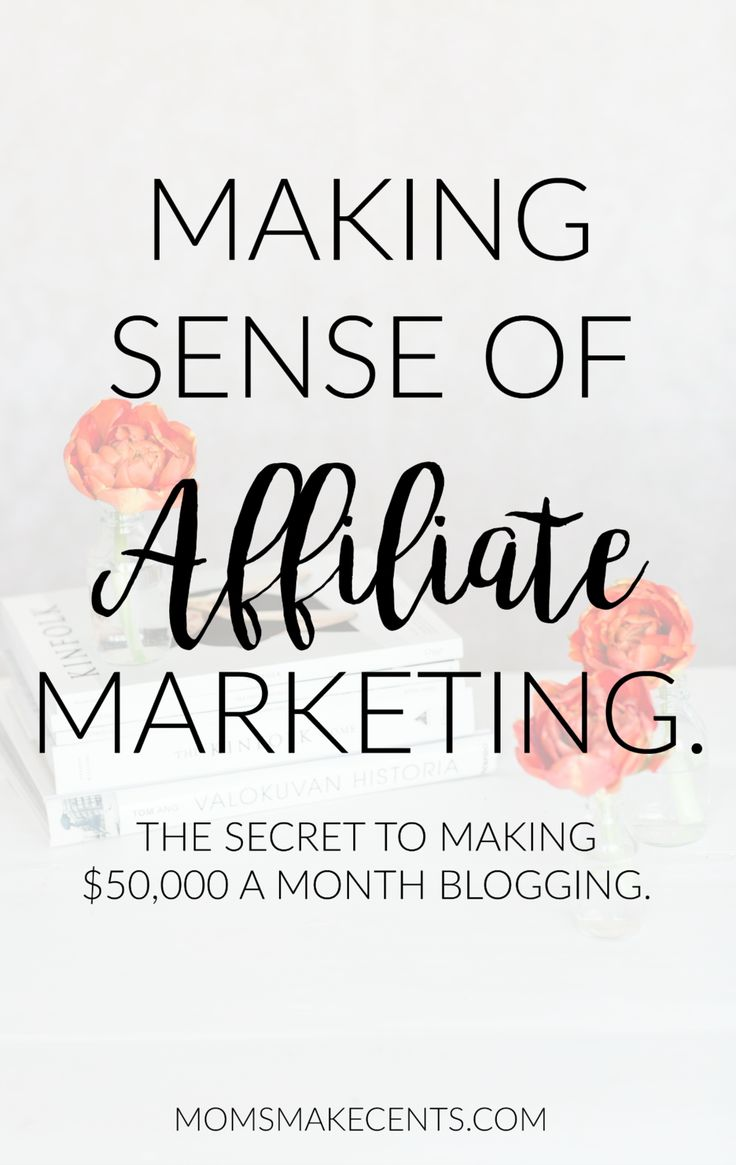 Making Sense of Affiliate Marketing: The Secret to Making $50,000 a Month Blogging.