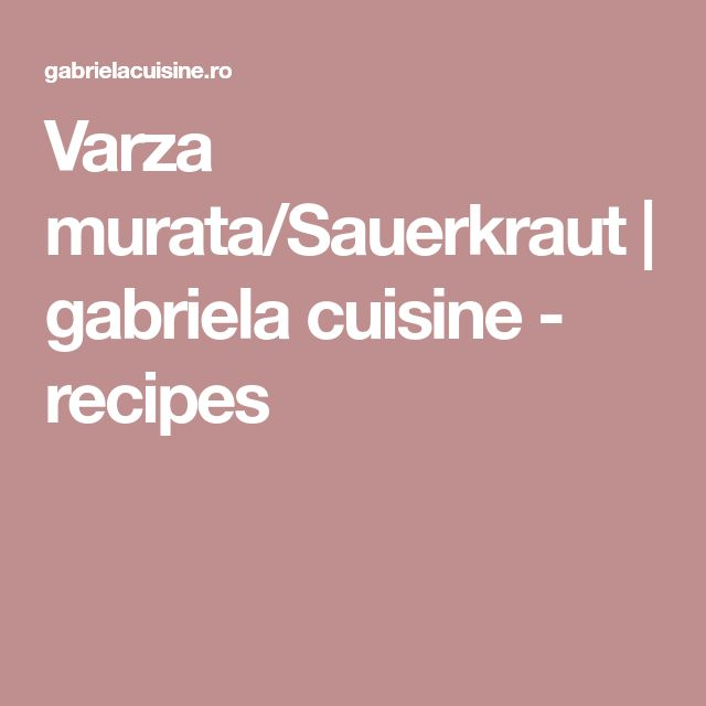 Varza murata/Sauerkraut | gabriela cuisine - recipes