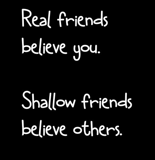 Absolute truth!!!!!  True friends stay by your side no matter what - through the good and the bad. They don't believe rumors, they listen to you, and get both sides of the story. When a real friend believes the lies, you know they have changed and chosen to be shallow instead of true.