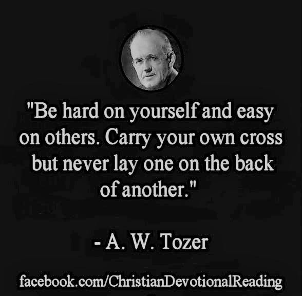 A W Tozer: carry your own cross but never lay one on the back of another