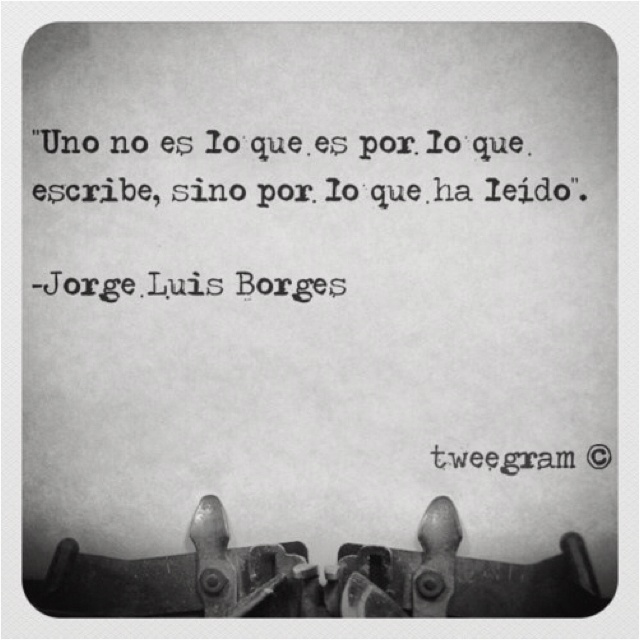 """One is not who he is because of what he has written, but for what he has read. "" Jorge Luis Borges"