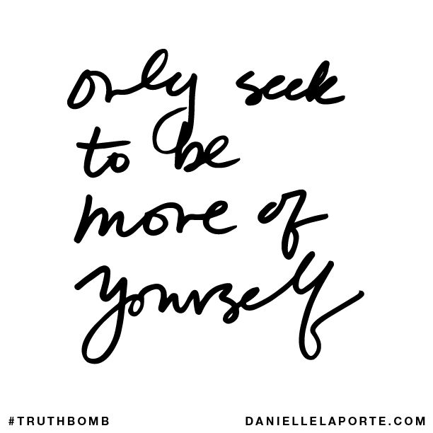 Only seek to be more of yourself. Subscribe: DanielleLaPorte.com #Truthbomb #Words #Quotes