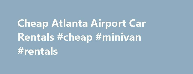Cheap Atlanta Airport Car Rentals #cheap #minivan #rentals http://rental.remmont.com/cheap-atlanta-airport-car-rentals-cheap-minivan-rentals/  #affordable rental cars # Atlanta Intl Airport (ATL) Car Rentals | In Terminal Atlanta Pickup Information E-Z Rent-A-Car is located in terminal at the Atlanta Hartsfield International Airport. Our rental car counter can be found inside the brand new consolidated car rental facility. Atlanta Local Policies Please inform us of any delays that you…