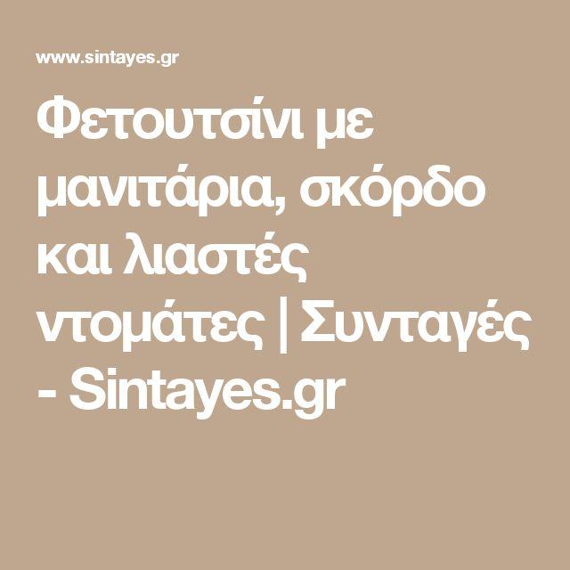 Φετουτσίνι με μανιτάρια, σκόρδο και λιαστές ντομάτες | Συνταγές - Sintayes.gr