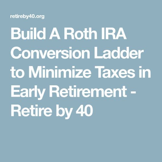Build A Roth IRA Conversion Ladder to Minimize Taxes in Early Retirement - Retire by 40