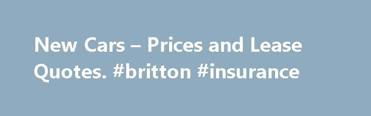 New Cars – Prices and Lease Quotes. #britton #insurance http://nef2.com/new-cars-prices-and-lease-quotes-britton-insurance/  #car quotes online # Compare Cars COMPARE LOCAL NEW CAR PRICE QUOTES Find the Local Dealer with the Lowest Price and Research the Best Deals. The key to getting the best deal on a new car is arriving at the dealership with the relevant pricing information that will allow you, the customer, to be in...