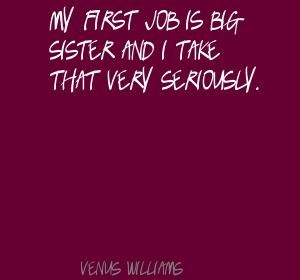 Venus Williams My first job is big sister and I take Quote