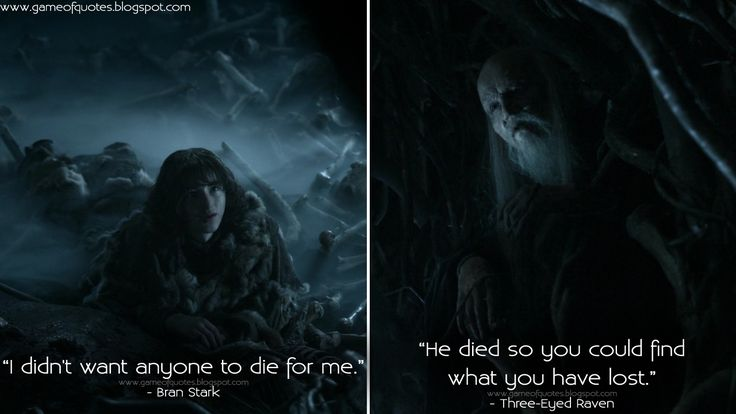 Bran Stark: I didn't want anyone to die for me.Three-Eyed Raven: He died so you could find what you have lost.