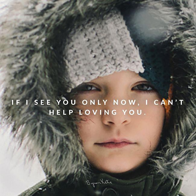 «Если я вижу тебя только в настоящем моменте, я ничего не могу поделать с тем, что люблю тебя.» ~ Байрон Кейти  «Если я не могу любить тебя «тогда» (в прошлом или в будущем), где я могу найти время, чтобы любить тебя?» ~ Байрон Кейти  «If I see you only now, I can't help loving you.» ~ Byron Katie  «If I can't love you 'then' (past or future), where can I have time to love you? » ~ Byron Katie