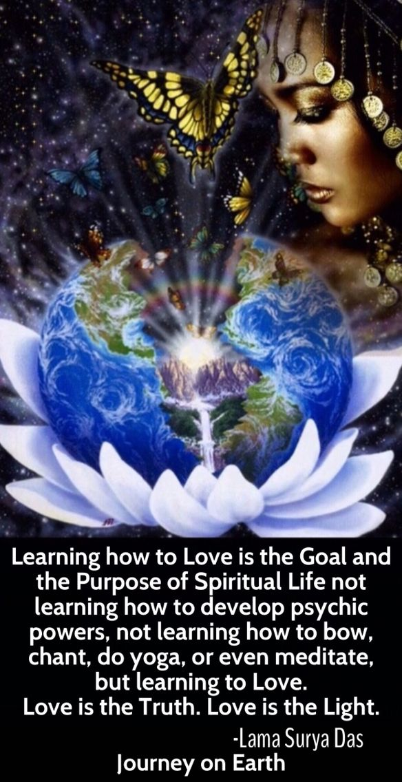 """Learning how to Love is the Goal and the Purpose of Spiritual Life not learning how to develop psychic powers, not learning how to bow, chant, do yoga, or even meditate, but learning to Love. Love is the Truth. Love is the Light.― Lama Surya Das"""