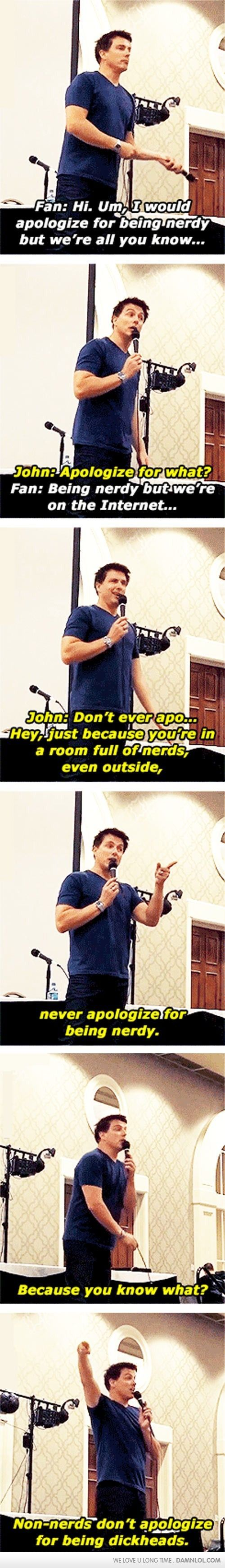 Never, Never apologize for being what makes you the happiest! Unless what makes you happy is being a dickhead. The just don't even come near me. Thanks, John Barrowman.